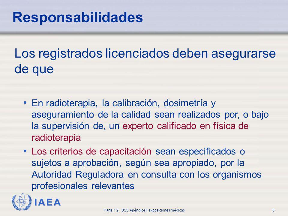 IAEA Parte 1.2. BSS Apéndice II exposiciones médicas5 Responsabilidades Los registrados licenciados deben asegurarse de que En radioterapia, la calibr