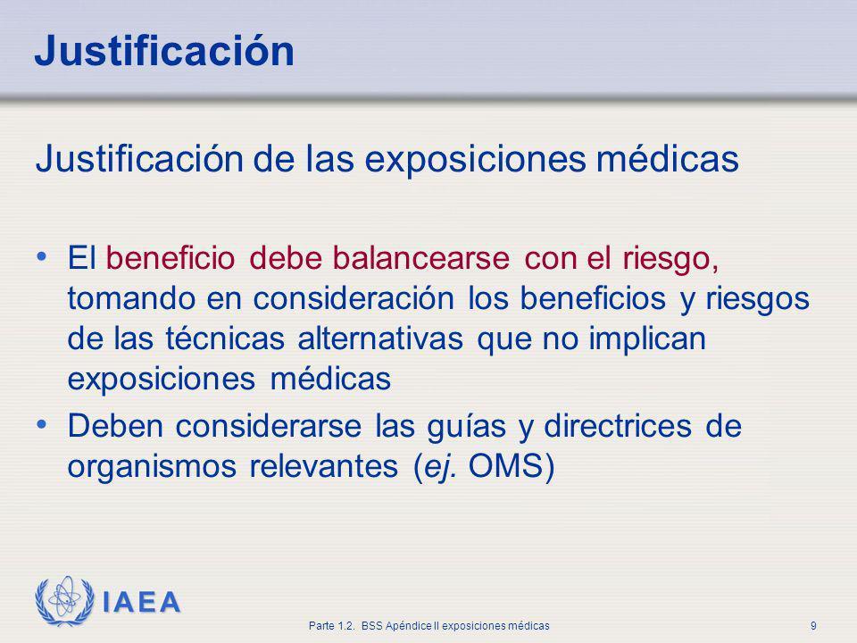 IAEA Parte 1.2. BSS Apéndice II exposiciones médicas9 Justificación Justificación de las exposiciones médicas El beneficio debe balancearse con el rie