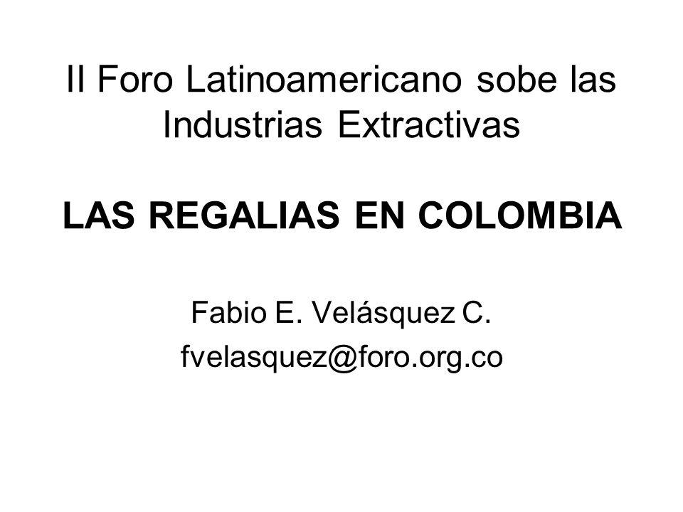 II Foro Latinoamericano sobe las Industrias Extractivas LAS REGALIAS EN COLOMBIA Fabio E. Velásquez C. fvelasquez@foro.org.co