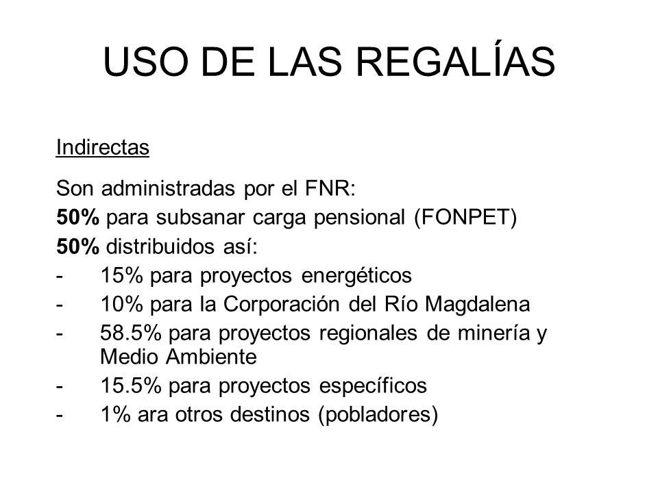 USO DE LAS REGALÍAS Indirectas Son administradas por el FNR: 50% para subsanar carga pensional (FONPET) 50% distribuidos así: -15% para proyectos energéticos -10% para la Corporación del Río Magdalena -58.5% para proyectos regionales de minería y Medio Ambiente -15.5% para proyectos específicos -1% ara otros destinos (pobladores)