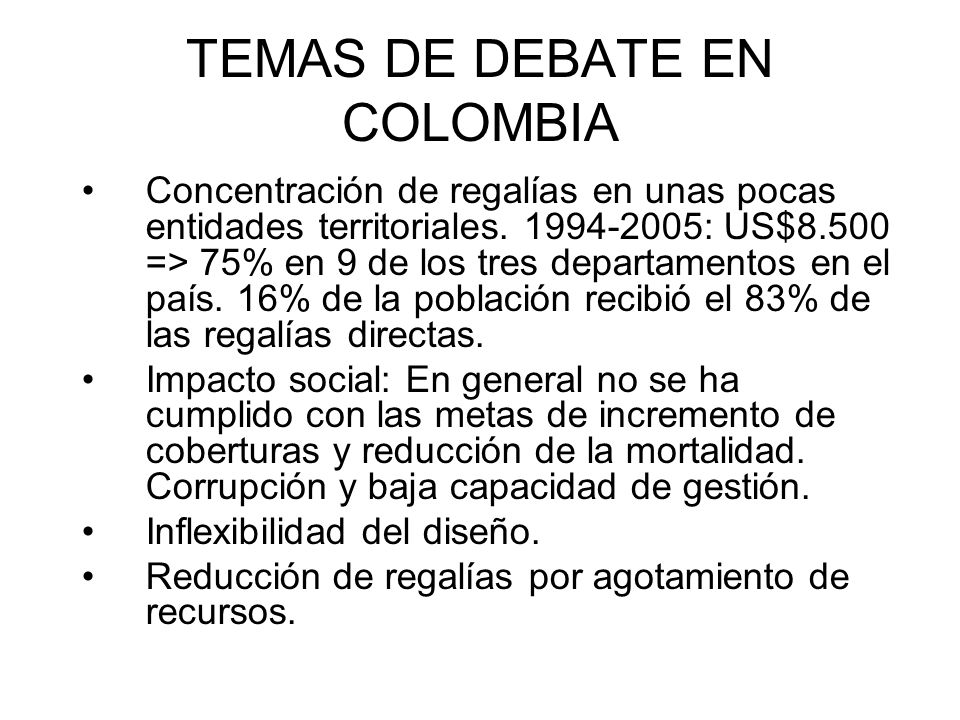 TEMAS DE DEBATE EN COLOMBIA Concentración de regalías en unas pocas entidades territoriales. 1994-2005: US$8.500 => 75% en 9 de los tres departamentos