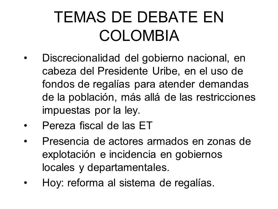 TEMAS DE DEBATE EN COLOMBIA Discrecionalidad del gobierno nacional, en cabeza del Presidente Uribe, en el uso de fondos de regalías para atender demandas de la población, más allá de las restricciones impuestas por la ley.
