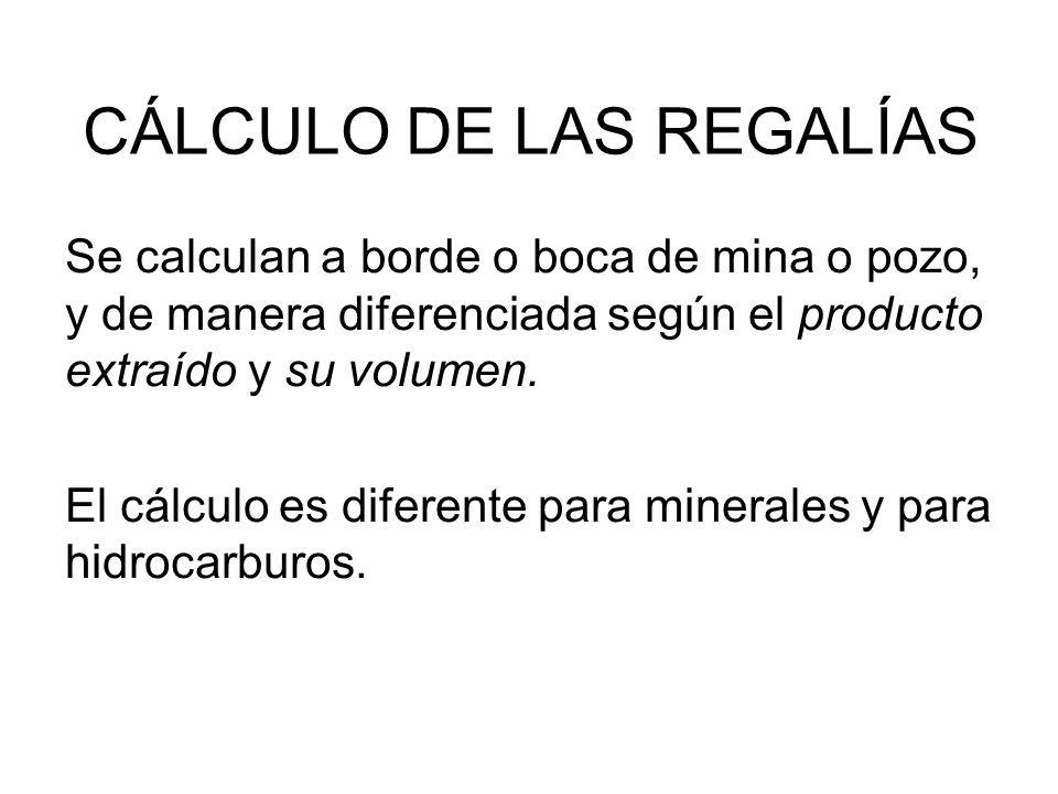 CÁLCULO DE LAS REGALÍAS Se calculan a borde o boca de mina o pozo, y de manera diferenciada según el producto extraído y su volumen. El cálculo es dif