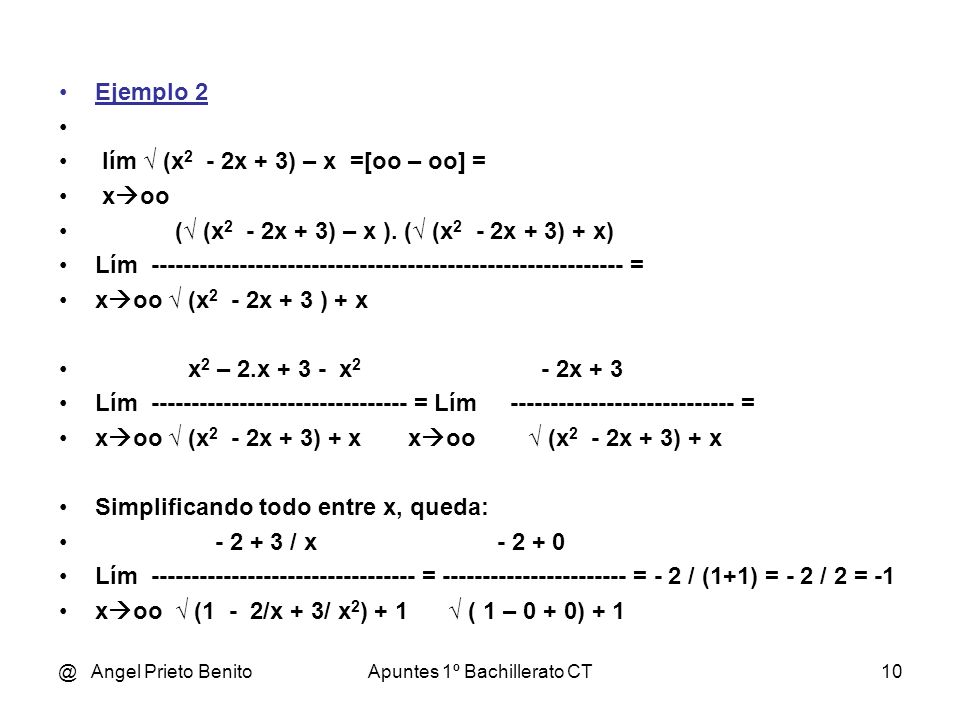 @ Angel Prieto BenitoApuntes 1º Bachillerato CT10 Ejemplo 2 lím (x 2 - 2x + 3) – x =[oo – oo] = x oo ( (x 2 - 2x + 3) – x ). ( (x 2 - 2x + 3) + x) Lím