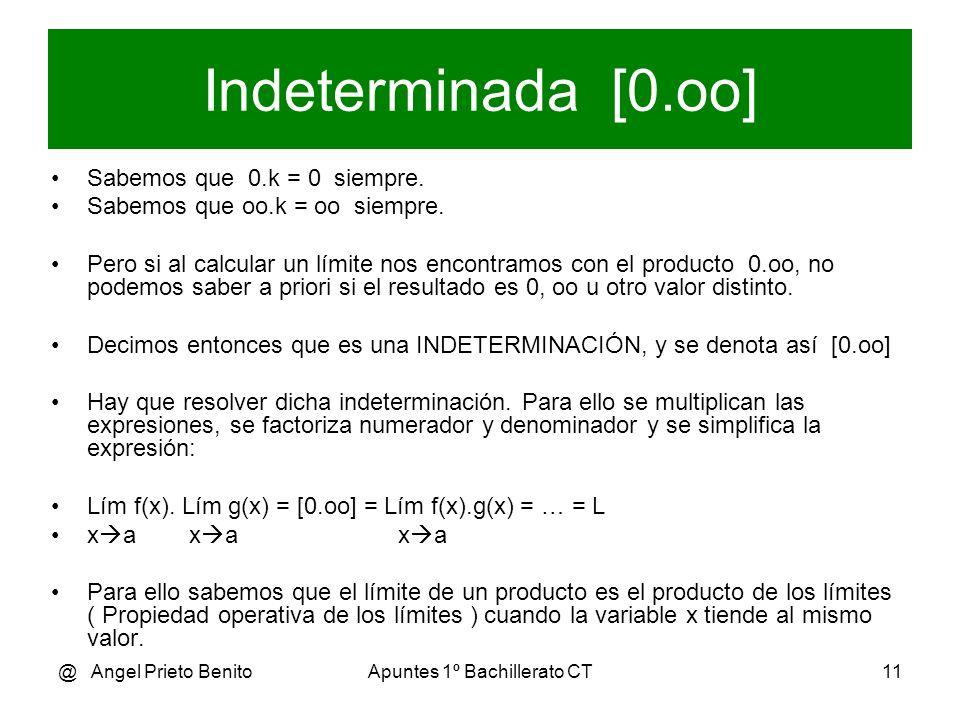 @ Angel Prieto BenitoApuntes 1º Bachillerato CT11 Indeterminada [0.oo] Sabemos que 0.k = 0 siempre. Sabemos que oo.k = oo siempre. Pero si al calcular