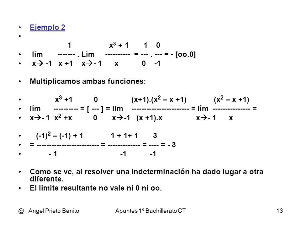@ Angel Prieto BenitoApuntes 1º Bachillerato CT13 Ejemplo 2 1 x 3 + 1 1 0 lím. Lím ---------- = ---. --- = - [oo.0] x -1 x +1 x - 1 x 0 -1 Multiplicam