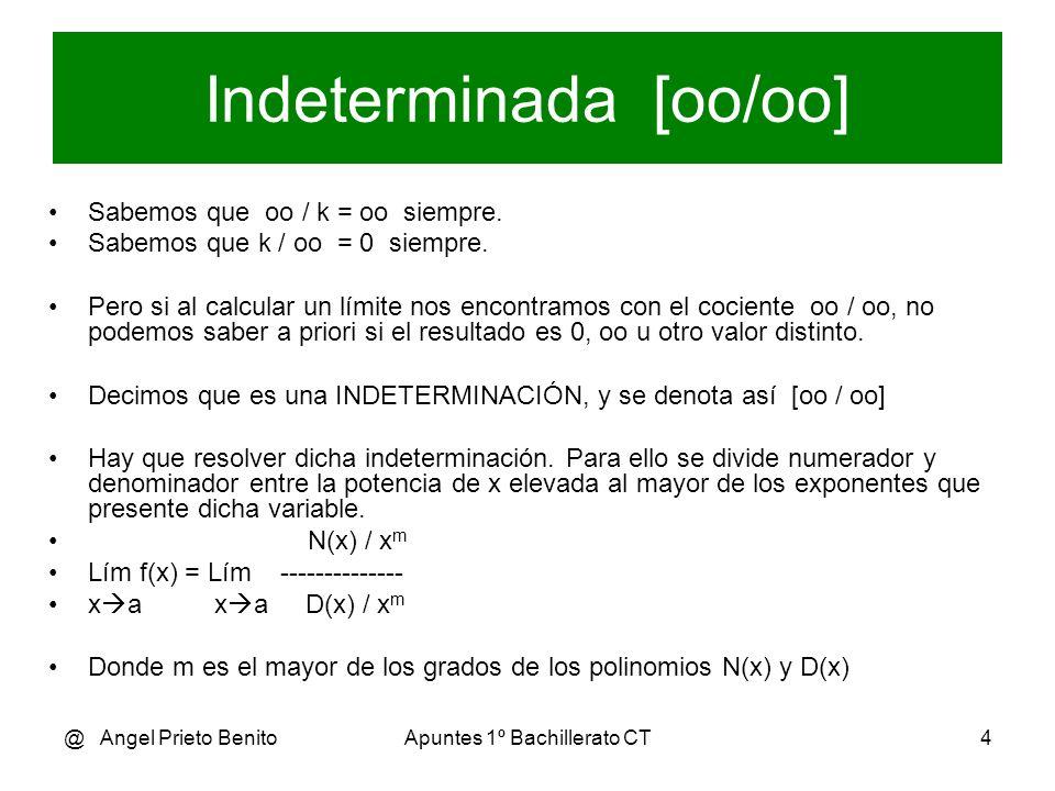 @ Angel Prieto BenitoApuntes 1º Bachillerato CT5 Ejemplo 1 2.x 3 - 3x + 1 2.oo 3 – 3.oo + 1 oo lím ------------- = --------------------- = [-----] x oo x 3 – x 2 - 5 oo 3 – oo 2 – 5 oo Se divide numerador y denominador entre x elevada al mayor de los exponentes ( x 3 ) 2 - (3/x 2 )+ (1/x 3 ) 2 – (3/oo) + (1/oo) 2 – 0 + 0 lím ----------------- = -------------------------- = ------------- = 2/1 = 2 x oo 1 – (1/x) – (5/x 3 ) 1 – (1/oo) – (5/oo) 1 – 0 - 0