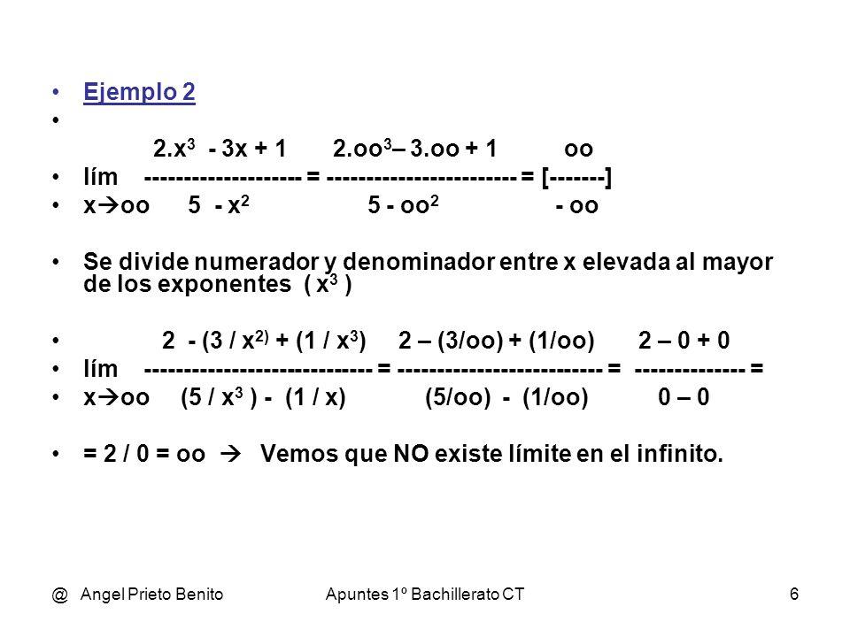 @ Angel Prieto BenitoApuntes 1º Bachillerato CT7 Ejemplo 3 2.x 2 + 1 2.oo 2 + 1 oo lím ---------- = ------------------------ = [-------] x oo 5 - 4.x 3 5 – 4.oo 3 - oo Se divide numerador y denominador entre x elevada al mayor de los exponentes ( x 3 ) 2/x + (1 / x 3 ) (2/oo) + (1/oo) 0 + 0 0 lím ---------------- = ----------------------- = ---------- = ---- = 0 x oo (5 / x 3 ) - 4 (5/oo) - 4 0 – 4 – 4 Vemos que existe límite en el infinito y vale 0.