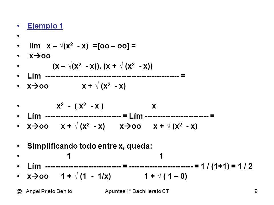 @ Angel Prieto BenitoApuntes 1º Bachillerato CT9 Ejemplo 1 lím x – (x 2 - x) =[oo – oo] = x oo (x – (x 2 - x)). (x + (x 2 - x)) Lím ------------------