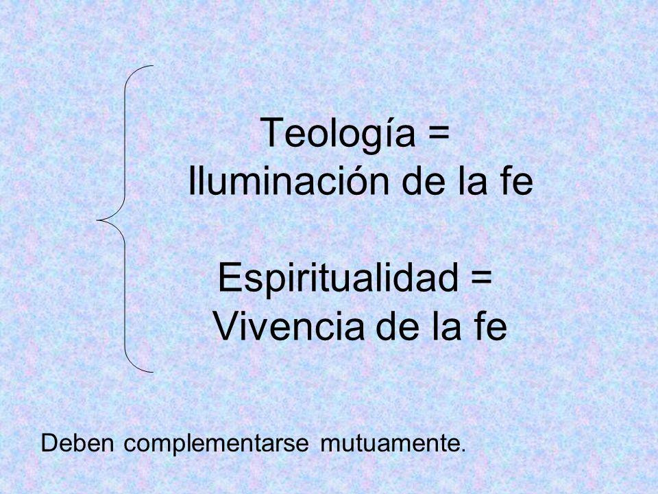 Teología = Iluminación de la fe Espiritualidad = Vivencia de la fe Deben complementarse mutuamente.