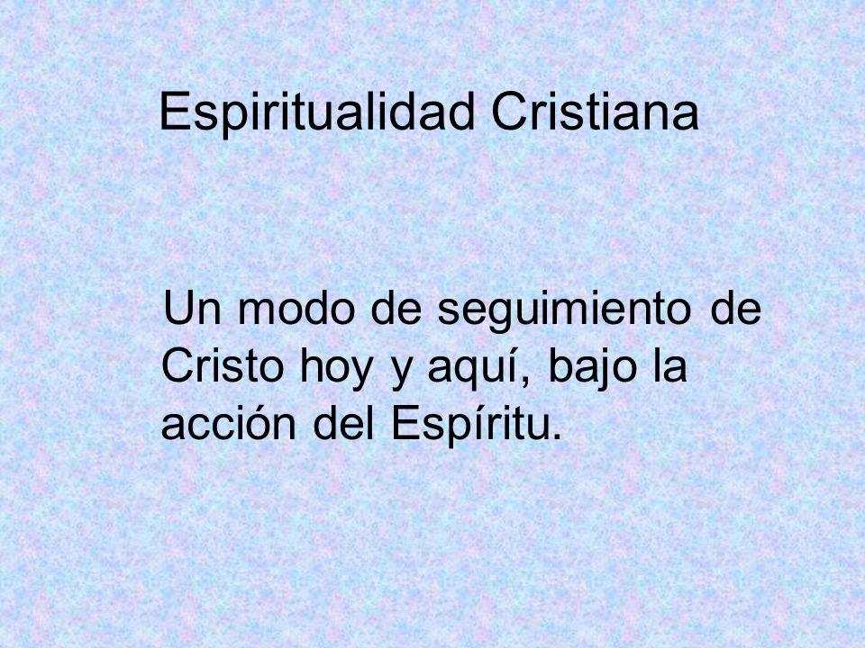 Espiritualidad Cristiana Un modo de seguimiento de Cristo hoy y aquí, bajo la acción del Espíritu.