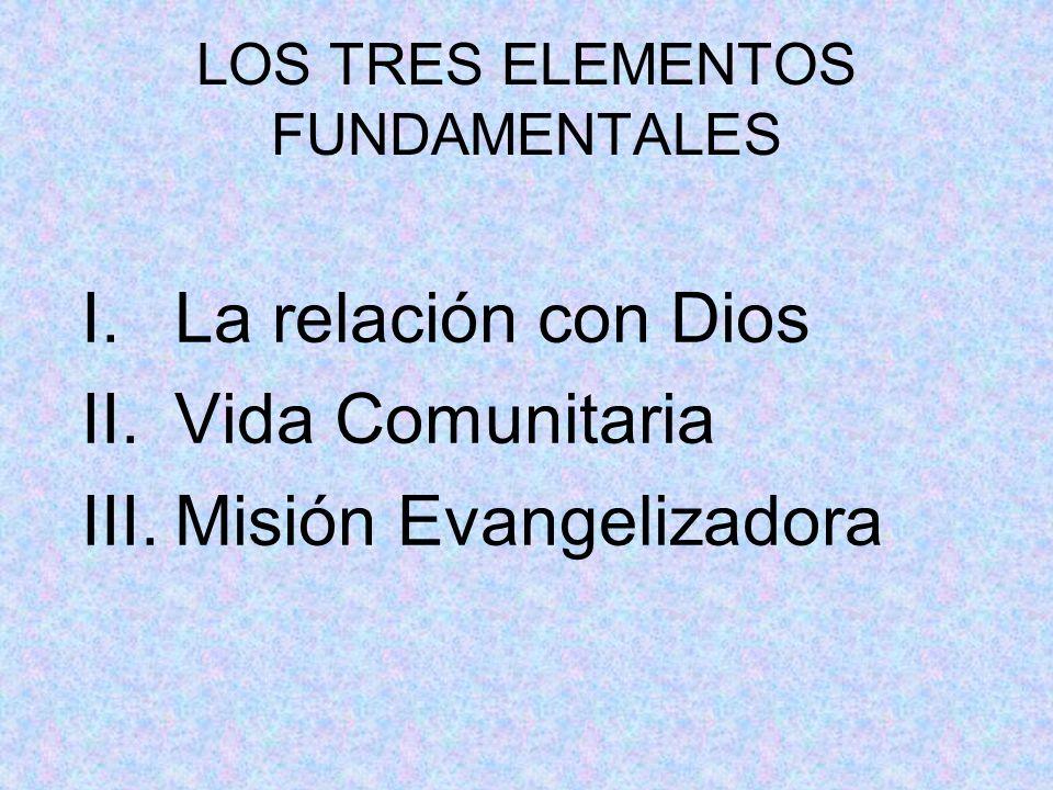 LOS TRES ELEMENTOS FUNDAMENTALES I.La relación con Dios II.Vida Comunitaria III.Misión Evangelizadora