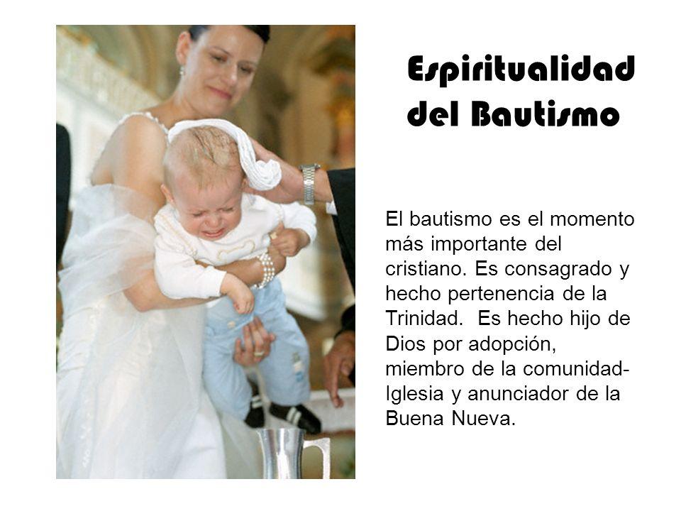 Espiritualidad del Bautismo El bautismo es el momento más importante del cristiano. Es consagrado y hecho pertenencia de la Trinidad. Es hecho hijo de