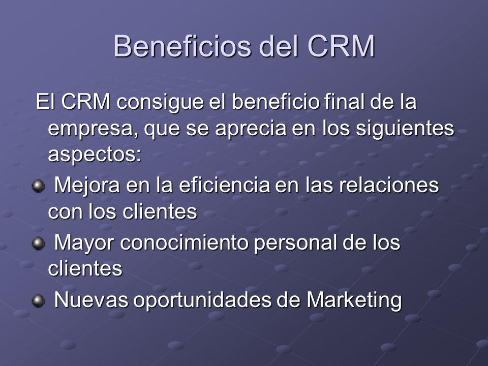 Beneficios del CRM El CRM consigue el beneficio final de la empresa, que se aprecia en los siguientes aspectos: El CRM consigue el beneficio final de