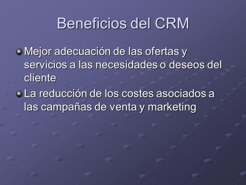 Beneficios del CRM Mejor adecuación de las ofertas y servicios a las necesidades o deseos del cliente La reducción de los costes asociados a las campañas de venta y marketing
