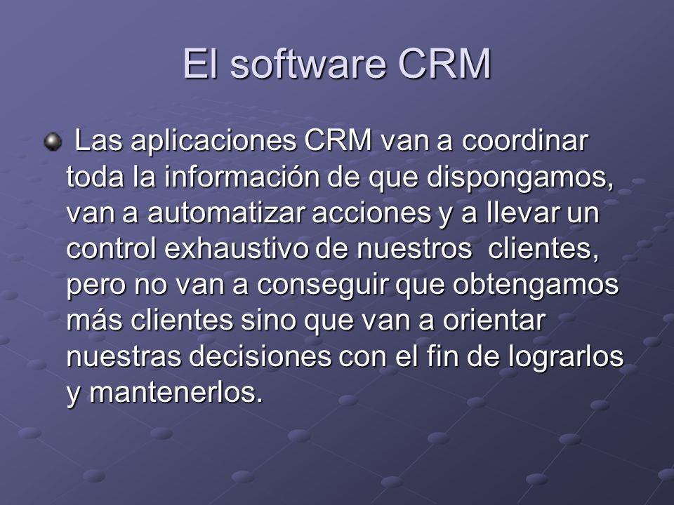 El software CRM Las aplicaciones CRM van a coordinar toda la información de que dispongamos, van a automatizar acciones y a llevar un control exhaustivo de nuestros clientes, pero no van a conseguir que obtengamos más clientes sino que van a orientar nuestras decisiones con el fin de lograrlos y mantenerlos.