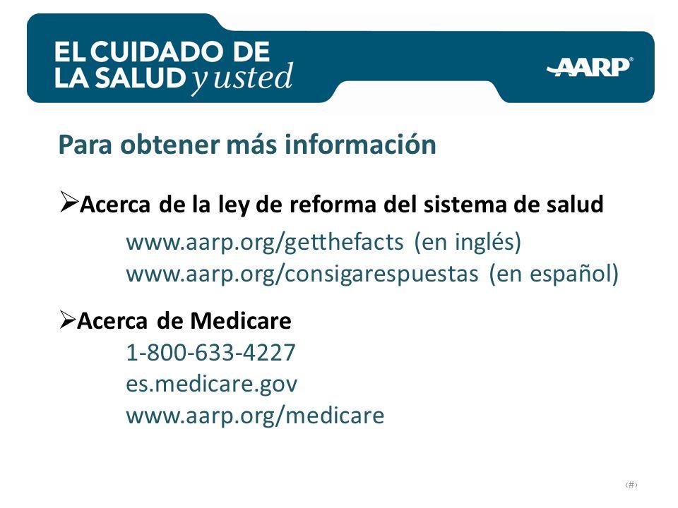 # Para obtener más información Acerca de la ley de reforma del sistema de salud www.aarp.org/getthefacts (en inglés) www.aarp.org/consigarespuestas (en español) Acerca de Medicare 1-800-633-4227 es.medicare.gov www.aarp.org/medicare