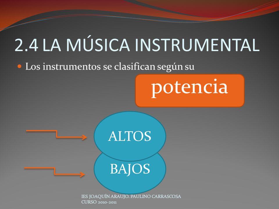 2.4LA MÚSICA INSTRUMENTAL Los instrumentos se clasifican según su IES JOAQUÍN ARAUJO. PAULINO CARRASCOSA CURSO 2010-2011 potencia BAJOS ALTOS