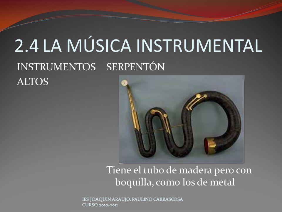 SERPENTÓN Tiene el tubo de madera pero con boquilla, como los de metal IES JOAQUÍN ARAUJO. PAULINO CARRASCOSA CURSO 2010-2011 2.4LA MÚSICA INSTRUMENTA