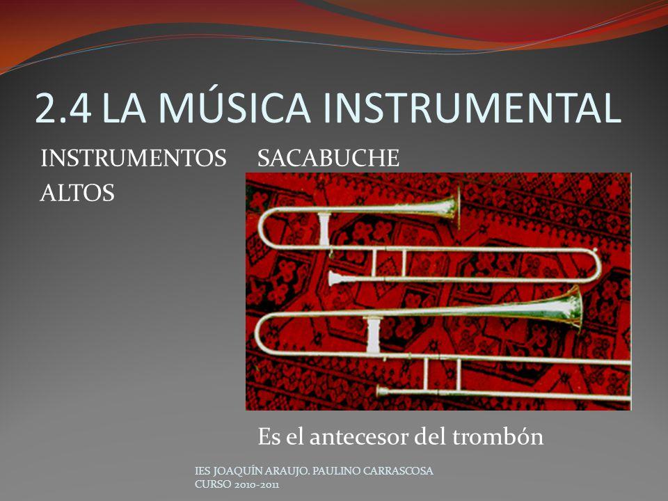 SACABUCHE Es el antecesor del trombón IES JOAQUÍN ARAUJO. PAULINO CARRASCOSA CURSO 2010-2011 2.4LA MÚSICA INSTRUMENTAL INSTRUMENTOS ALTOS