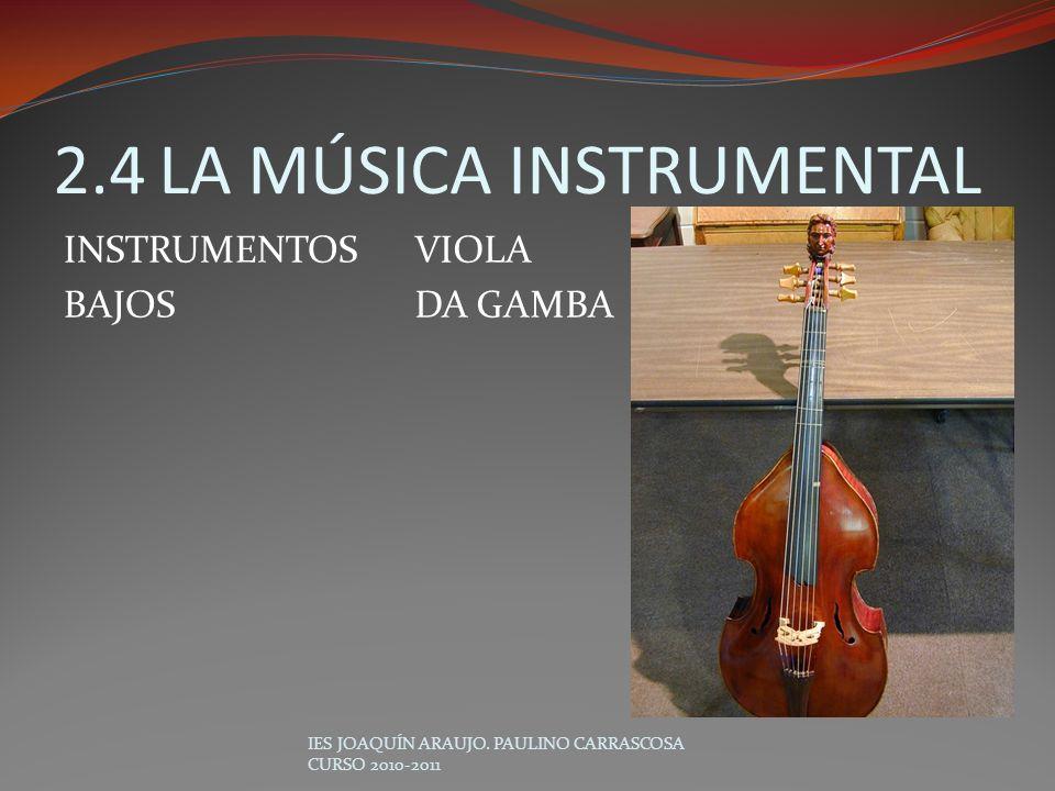 VIOLA DA GAMBA IES JOAQUÍN ARAUJO. PAULINO CARRASCOSA CURSO 2010-2011 2.4LA MÚSICA INSTRUMENTAL INSTRUMENTOS BAJOS