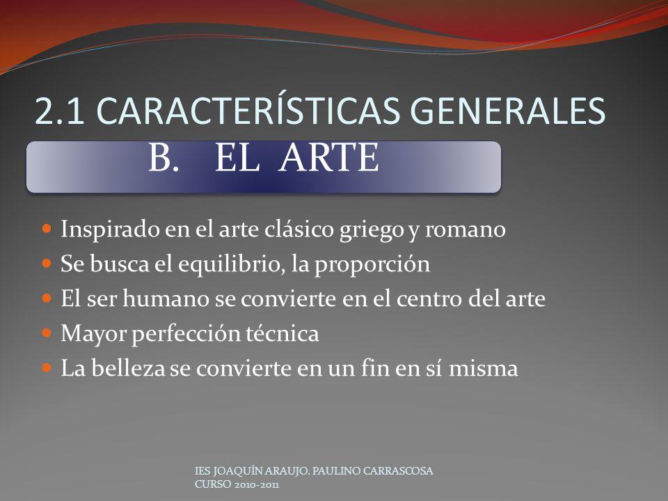 2.1 CARACTERÍSTICAS GENERALES Inspirado en el arte clásico griego y romano Se busca el equilibrio, la proporción El ser humano se convierte en el cent