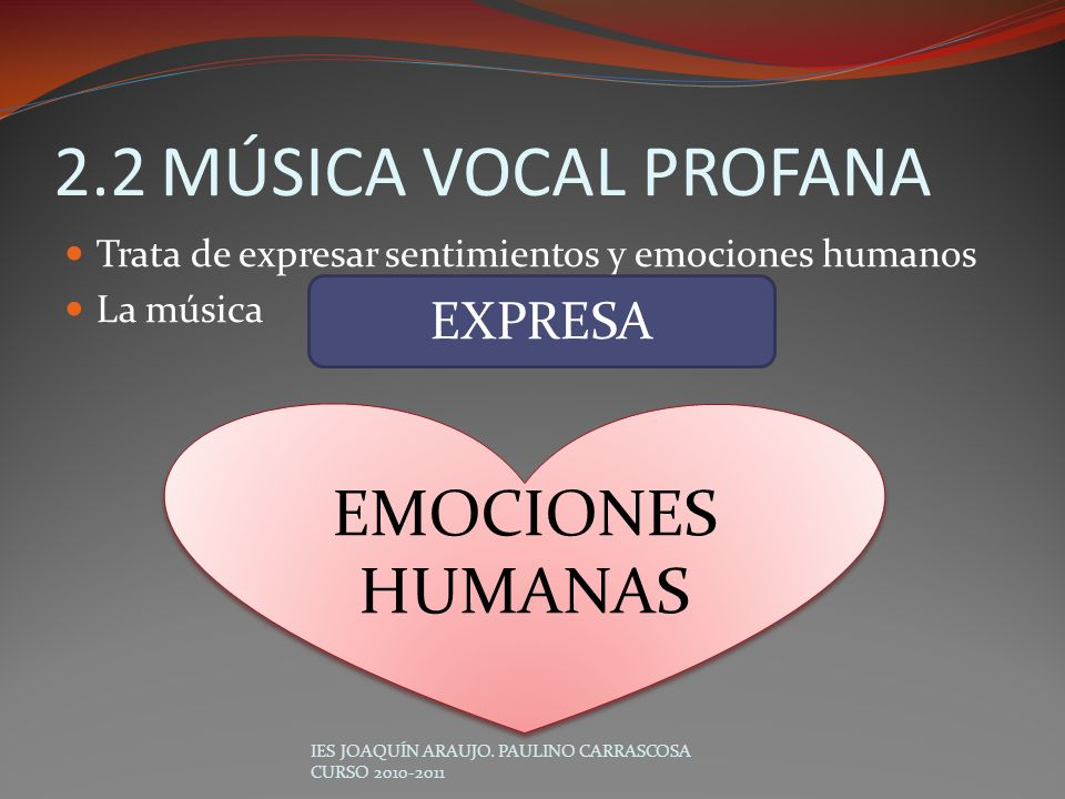 2.2MÚSICA VOCAL PROFANA Trata de expresar sentimientos y emociones humanos La música IES JOAQUÍN ARAUJO. PAULINO CARRASCOSA CURSO 2010-2011 EXPRESA EM