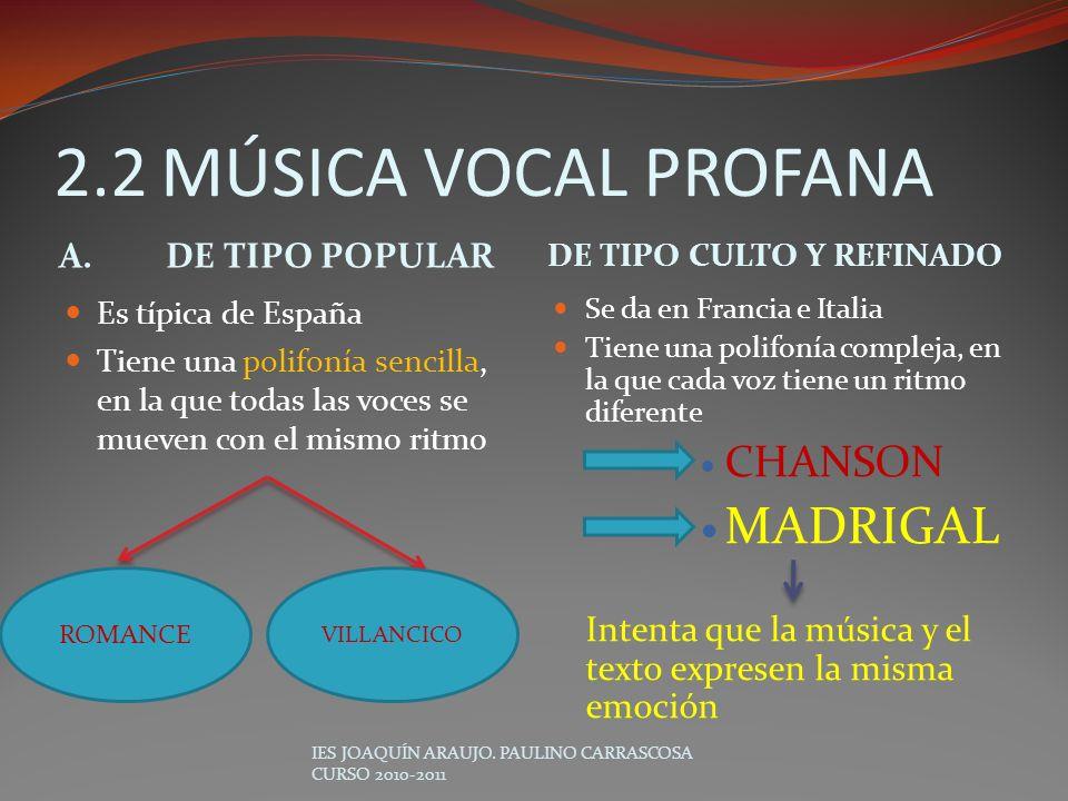 2.2MÚSICA VOCAL PROFANA A.DE TIPO POPULAR DE TIPO CULTO Y REFINADO Es típica de España Tiene una polifonía sencilla, en la que todas las voces se muev