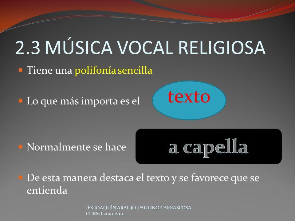 2.3MÚSICA VOCAL RELIGIOSA Tiene una polifonía sencilla Lo que más importa es el Normalmente se hace De esta manera destaca el texto y se favorece que
