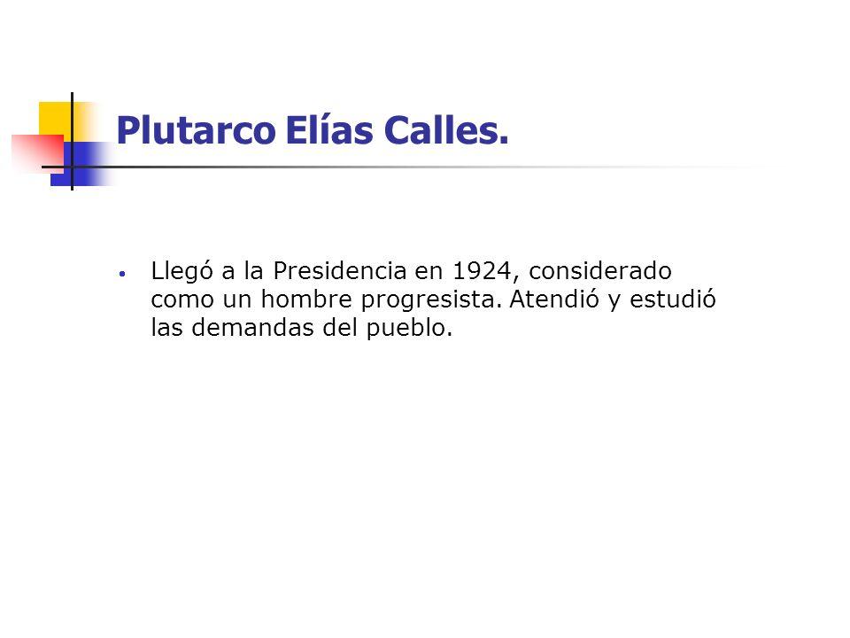 Plutarco Elías Calles. Llegó a la Presidencia en 1924, considerado como un hombre progresista. Atendió y estudió las demandas del pueblo.