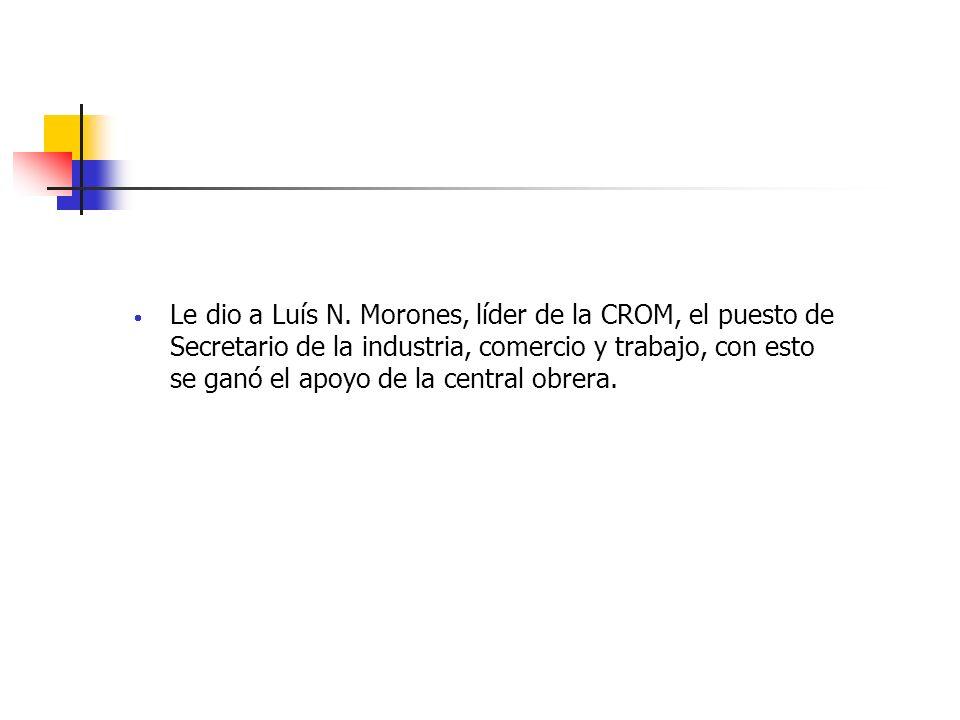Le dio a Luís N. Morones, líder de la CROM, el puesto de Secretario de la industria, comercio y trabajo, con esto se ganó el apoyo de la central obrer