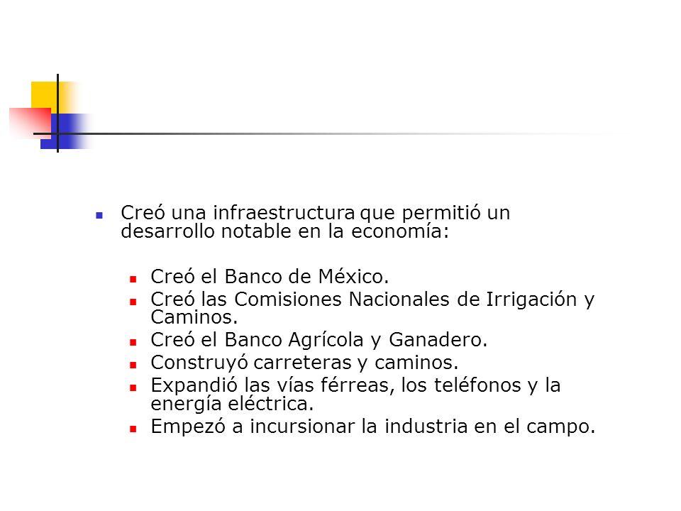 Creó una infraestructura que permitió un desarrollo notable en la economía: Creó el Banco de México. Creó las Comisiones Nacionales de Irrigación y Ca