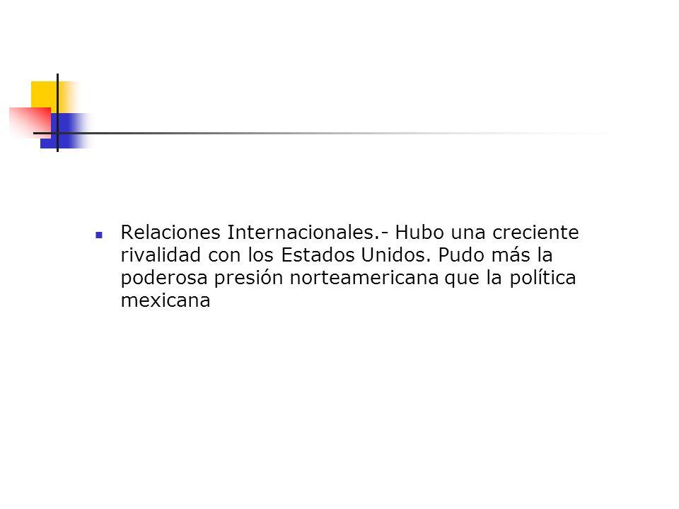 Relaciones Internacionales.- Hubo una creciente rivalidad con los Estados Unidos. Pudo más la poderosa presión norteamericana que la política mexicana
