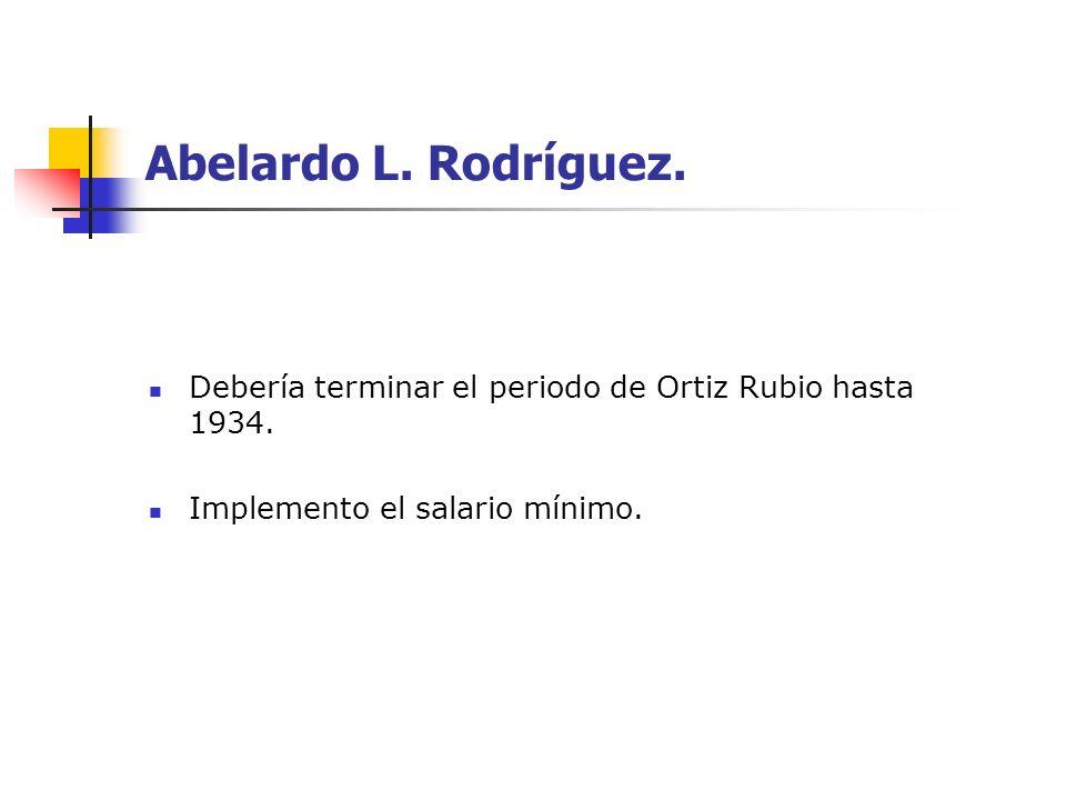 Abelardo L. Rodríguez. Debería terminar el periodo de Ortiz Rubio hasta 1934. Implemento el salario mínimo.