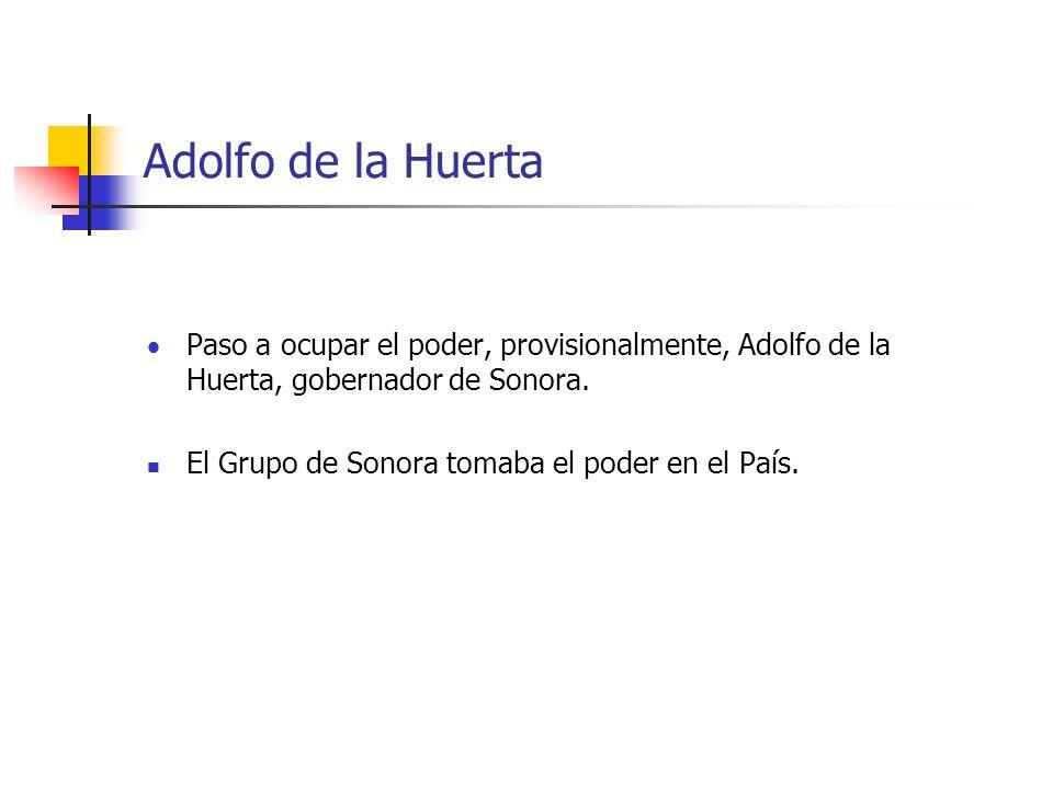 Adolfo de la Huerta Paso a ocupar el poder, provisionalmente, Adolfo de la Huerta, gobernador de Sonora. El Grupo de Sonora tomaba el poder en el País