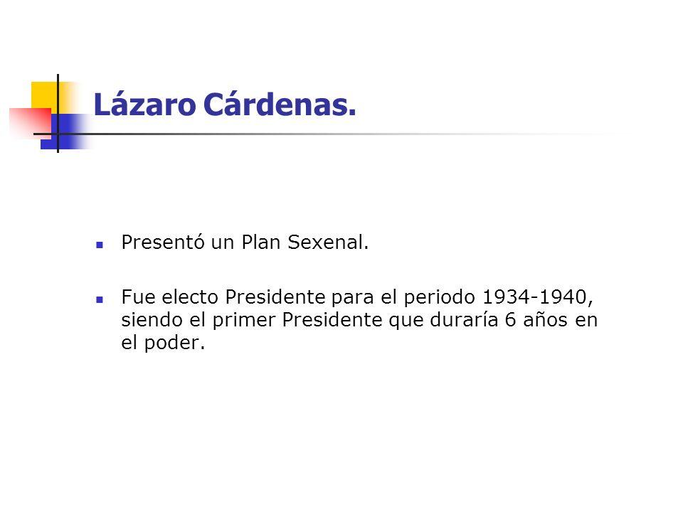 Lázaro Cárdenas. Presentó un Plan Sexenal. Fue electo Presidente para el periodo 1934-1940, siendo el primer Presidente que duraría 6 años en el poder