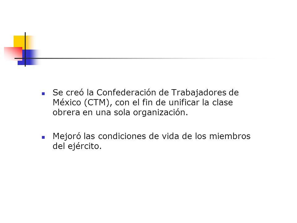 Se creó la Confederación de Trabajadores de México (CTM), con el fin de unificar la clase obrera en una sola organización. Mejoró las condiciones de v