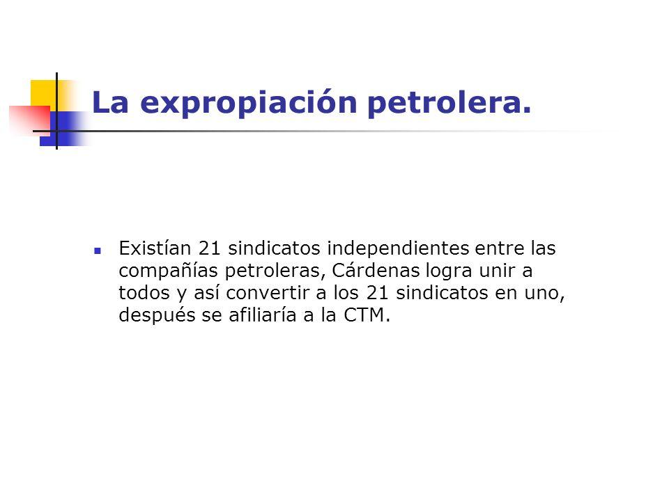 La expropiación petrolera. Existían 21 sindicatos independientes entre las compañías petroleras, Cárdenas logra unir a todos y así convertir a los 21
