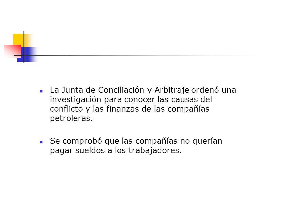 La Junta de Conciliación y Arbitraje ordenó una investigación para conocer las causas del conflicto y las finanzas de las compañías petroleras. Se com