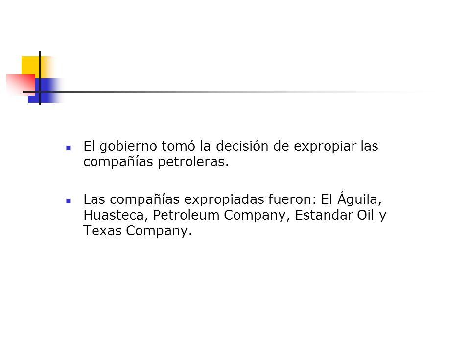 El gobierno tomó la decisión de expropiar las compañías petroleras. Las compañías expropiadas fueron: El Águila, Huasteca, Petroleum Company, Estandar