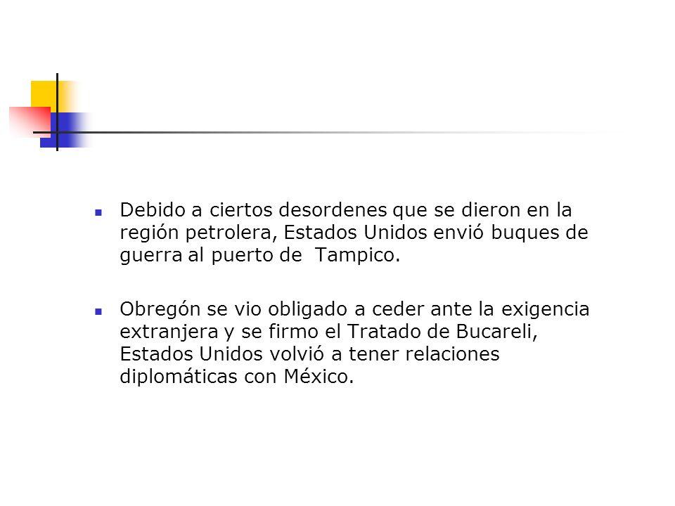 Debido a ciertos desordenes que se dieron en la región petrolera, Estados Unidos envió buques de guerra al puerto de Tampico. Obregón se vio obligado