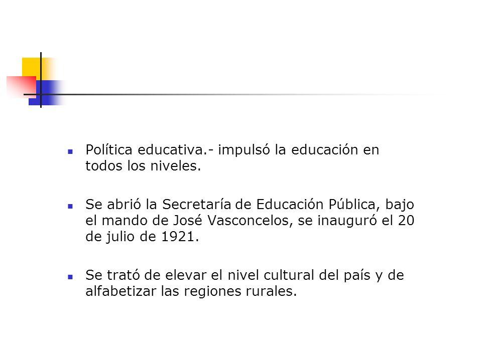 Política educativa.- impulsó la educación en todos los niveles. Se abrió la Secretaría de Educación Pública, bajo el mando de José Vasconcelos, se ina