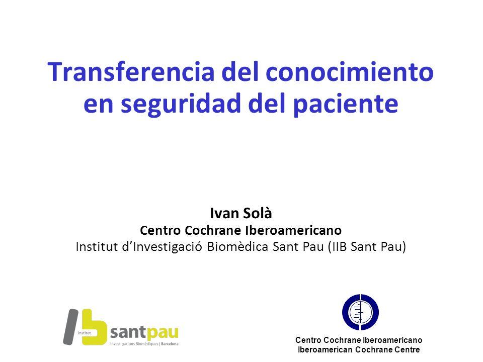 Transferencia del conocimiento en seguridad del paciente Ivan Solà Centro Cochrane Iberoamericano Institut dInvestigació Biomèdica Sant Pau (IIB Sant
