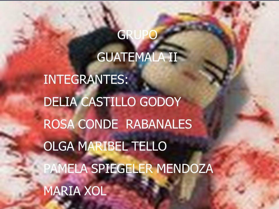 GRUPO GUATEMALA II INTEGRANTES: DELIA CASTILLO GODOY ROSA CONDE RABANALES OLGA MARIBEL TELLO PAMELA SPIEGELER MENDOZA MARIA XOL