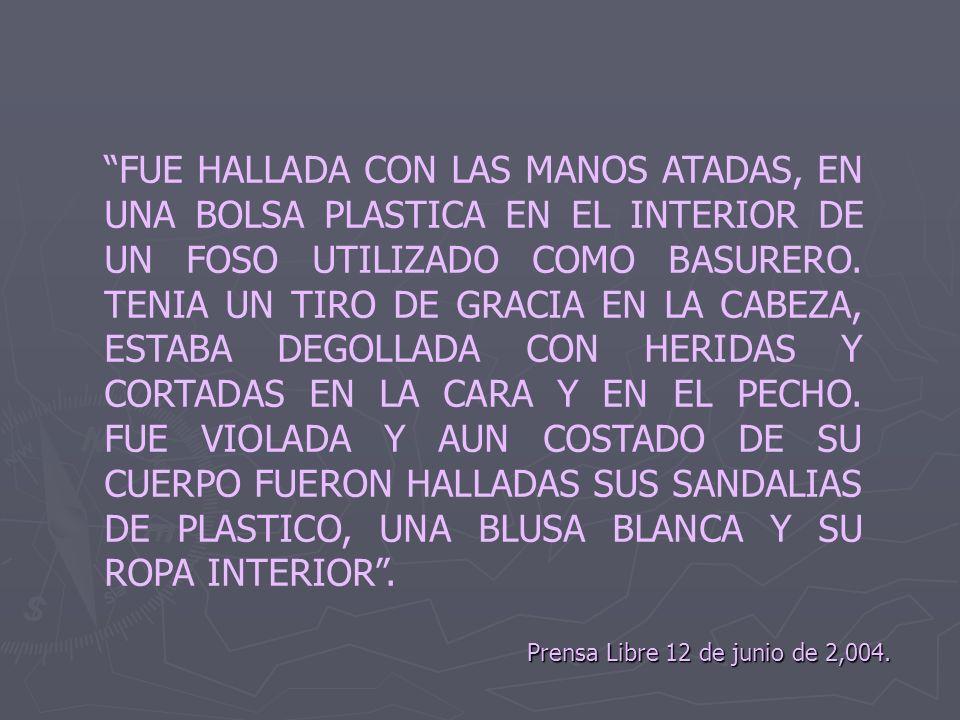 Prensa Libre 12 de junio de 2,004. FUE HALLADA CON LAS MANOS ATADAS, EN UNA BOLSA PLASTICA EN EL INTERIOR DE UN FOSO UTILIZADO COMO BASURERO. TENIA UN