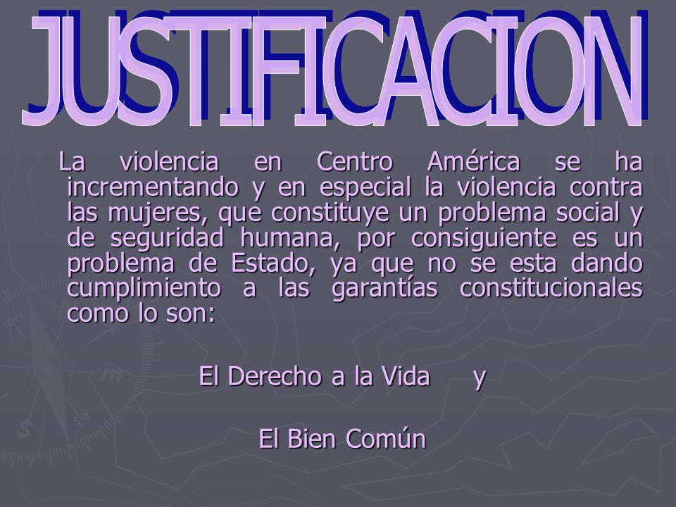 La violencia en Centro América se ha incrementando y en especial la violencia contra las mujeres, que constituye un problema social y de seguridad humana, por consiguiente es un problema de Estado, ya que no se esta dando cumplimiento a las garantías constitucionales como lo son: La violencia en Centro América se ha incrementando y en especial la violencia contra las mujeres, que constituye un problema social y de seguridad humana, por consiguiente es un problema de Estado, ya que no se esta dando cumplimiento a las garantías constitucionales como lo son: El Derecho a la Vida y El Bien Común