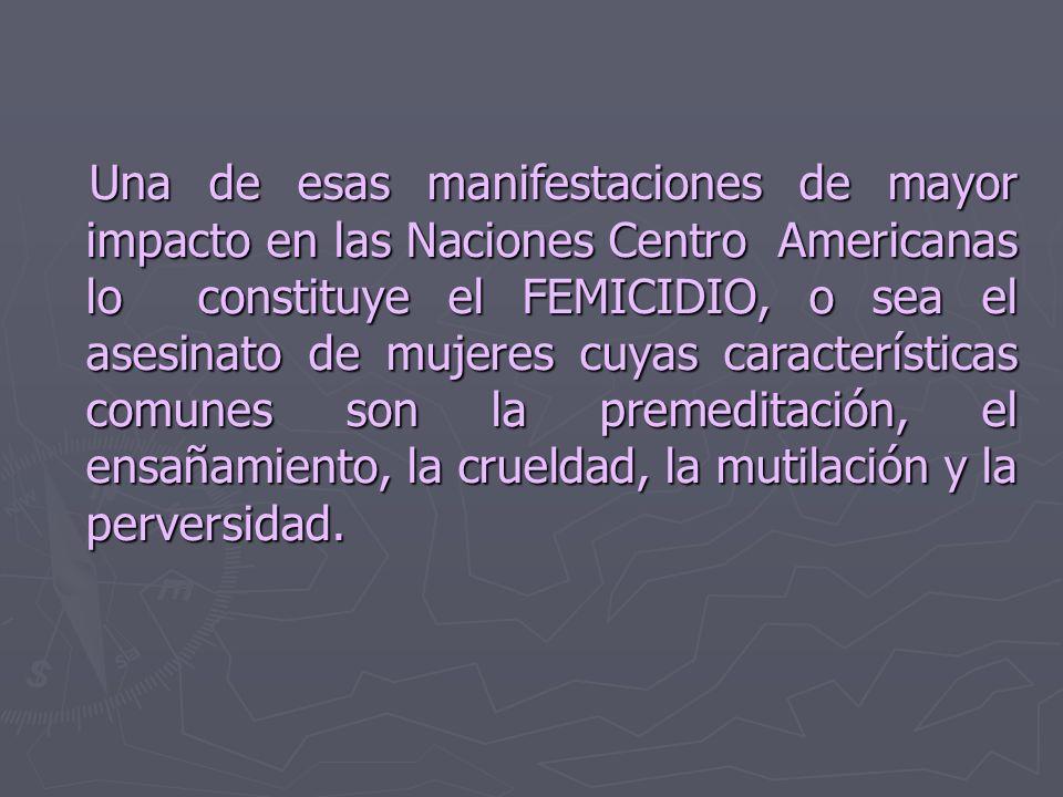 Una de esas manifestaciones de mayor impacto en las Naciones Centro Americanas lo constituye el FEMICIDIO, o sea el asesinato de mujeres cuyas características comunes son la premeditación, el ensañamiento, la crueldad, la mutilación y la perversidad.