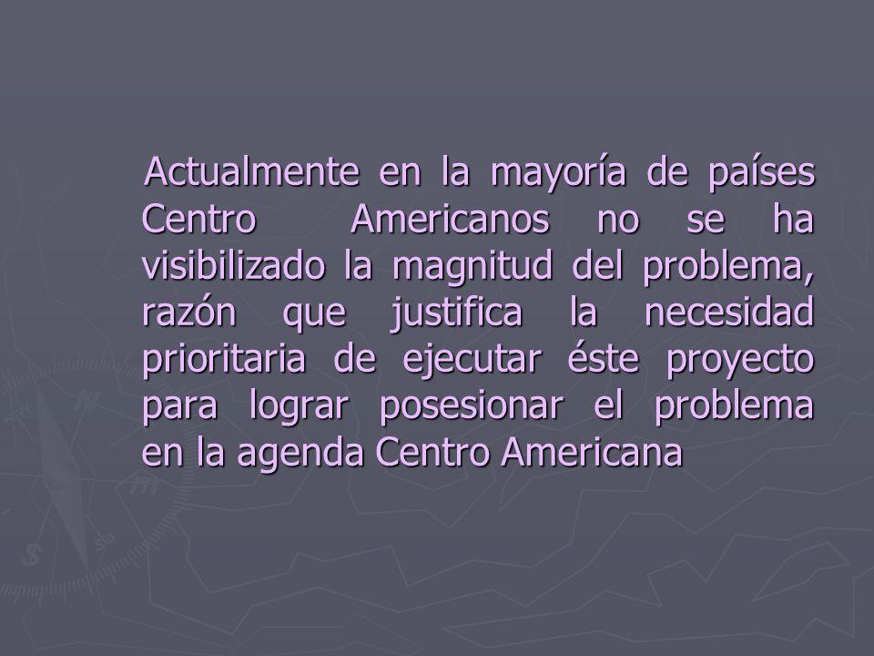 Actualmente en la mayoría de países Centro Americanos no se ha visibilizado la magnitud del problema, razón que justifica la necesidad prioritaria de