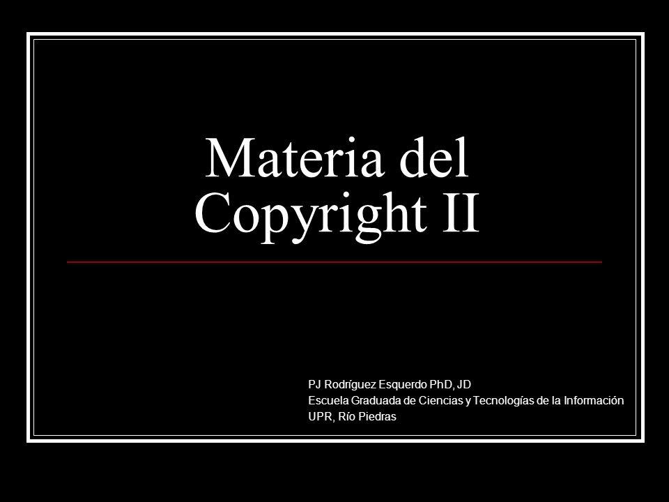 Materia del Copyright II PJ Rodríguez Esquerdo PhD, JD Escuela Graduada de Ciencias y Tecnologías de la Información UPR, Río Piedras