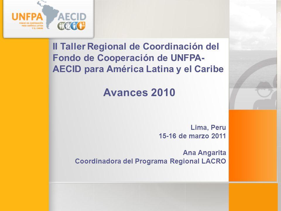 II Taller Regional de Coordinación del Fondo de Cooperación de UNFPA- AECID para América Latina y el Caribe Avances 2010 Lima, Peru 15-16 de marzo 2011 Ana Angarita Coordinadora del Programa Regional LACRO